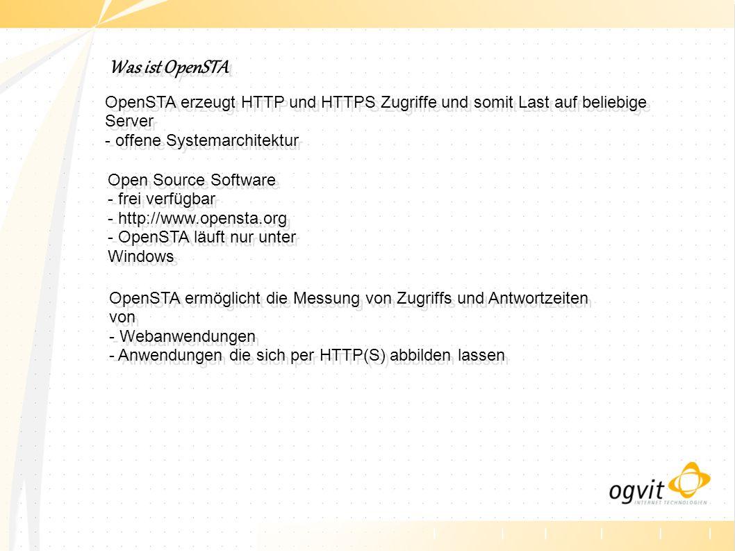 Was ist OpenSTA OpenSTA erzeugt HTTP und HTTPS Zugriffe und somit Last auf beliebige Server - offene Systemarchitektur Open Source Software - frei verfügbar - http://www.opensta.org - OpenSTA läuft nur unter Windows OpenSTA ermöglicht die Messung von Zugriffs und Antwortzeiten von - Webanwendungen - Anwendungen die sich per HTTP(S) abbilden lassen