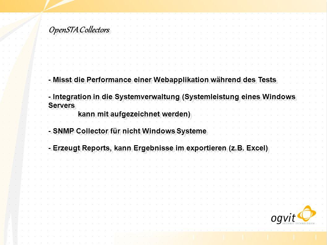 OpenSTA Collectors - Misst die Performance einer Webapplikation während des Tests - Integration in die Systemverwaltung (Systemleistung eines Windows Servers kann mit aufgezeichnet werden) - SNMP Collector für nicht Windows Systeme - Erzeugt Reports, kann Ergebnisse im exportieren (z.B.