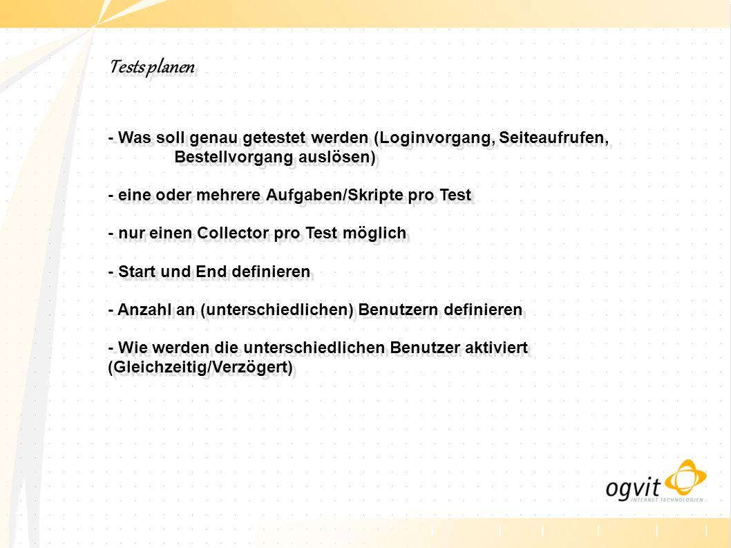Tests planen - Was soll genau getestet werden (Loginvorgang, Seiteaufrufen, Bestellvorgang auslösen) - eine oder mehrere Aufgaben/Skripte pro Test - nur einen Collector pro Test möglich - Start und End definieren - Anzahl an (unterschiedlichen) Benutzern definieren - Wie werden die unterschiedlichen Benutzer aktiviert (Gleichzeitig/Verzögert) Tests planen - Was soll genau getestet werden (Loginvorgang, Seiteaufrufen, Bestellvorgang auslösen) - eine oder mehrere Aufgaben/Skripte pro Test - nur einen Collector pro Test möglich - Start und End definieren - Anzahl an (unterschiedlichen) Benutzern definieren - Wie werden die unterschiedlichen Benutzer aktiviert (Gleichzeitig/Verzögert)