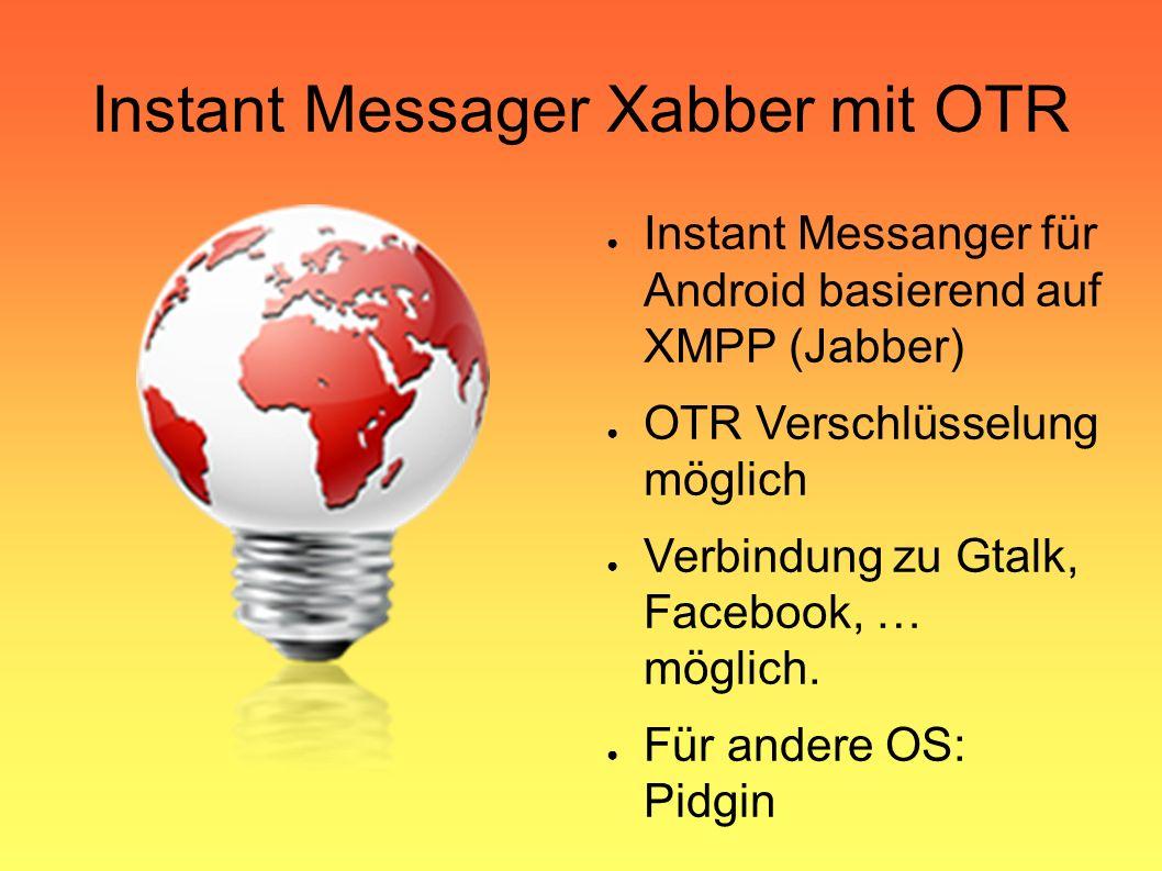 Instant Messager Xabber mit OTR ● Instant Messanger für Android basierend auf XMPP (Jabber) ● OTR Verschlüsselung möglich ● Verbindung zu Gtalk, Facebook, … möglich.