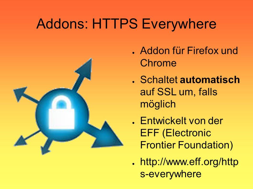 Addons: HTTPS Everywhere ● Addon für Firefox und Chrome ● Schaltet automatisch auf SSL um, falls möglich ● Entwickelt von der EFF (Electronic Frontier Foundation) ● http://www.eff.org/http s-everywhere
