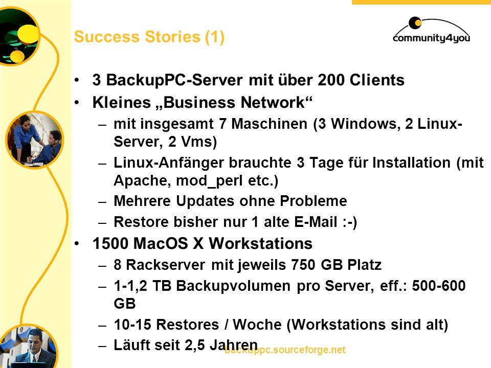"""backuppc.sourceforge.net Success Stories (1) 3 BackupPC-Server mit über 200 Clients Kleines """"Business Network –mit insgesamt 7 Maschinen (3 Windows, 2 Linux- Server, 2 Vms) –Linux-Anfänger brauchte 3 Tage für Installation (mit Apache, mod_perl etc.) –Mehrere Updates ohne Probleme –Restore bisher nur 1 alte E-Mail :-) 1500 MacOS X Workstations –8 Rackserver mit jeweils 750 GB Platz –1-1,2 TB Backupvolumen pro Server, eff.: 500-600 GB –10-15 Restores / Woche (Workstations sind alt) –Läuft seit 2,5 Jahren"""