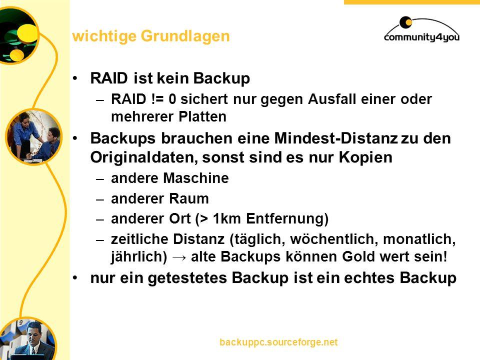 backuppc.sourceforge.net wichtige Grundlagen RAID ist kein Backup –RAID != 0 sichert nur gegen Ausfall einer oder mehrerer Platten Backups brauchen ei