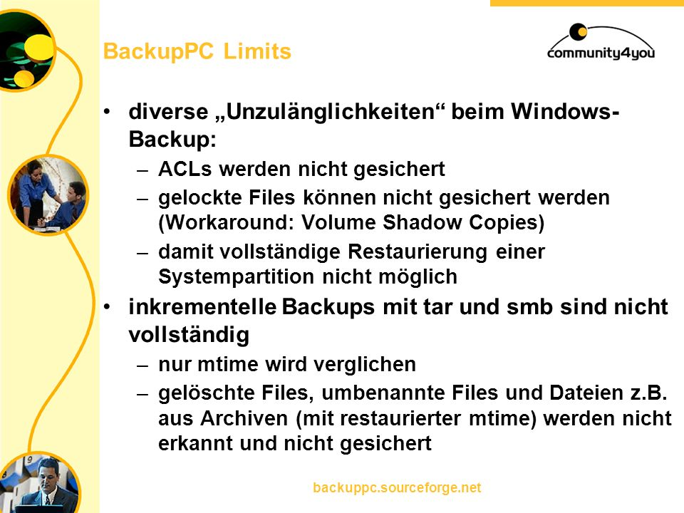 """backuppc.sourceforge.net BackupPC Limits diverse """"Unzulänglichkeiten"""" beim Windows- Backup: –ACLs werden nicht gesichert –gelockte Files können nicht"""