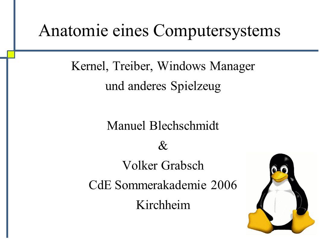 Anatomie eines Computersystems Kernel, Treiber, Windows Manager und anderes Spielzeug Manuel Blechschmidt & Volker Grabsch CdE Sommerakademie 2006 Kirchheim