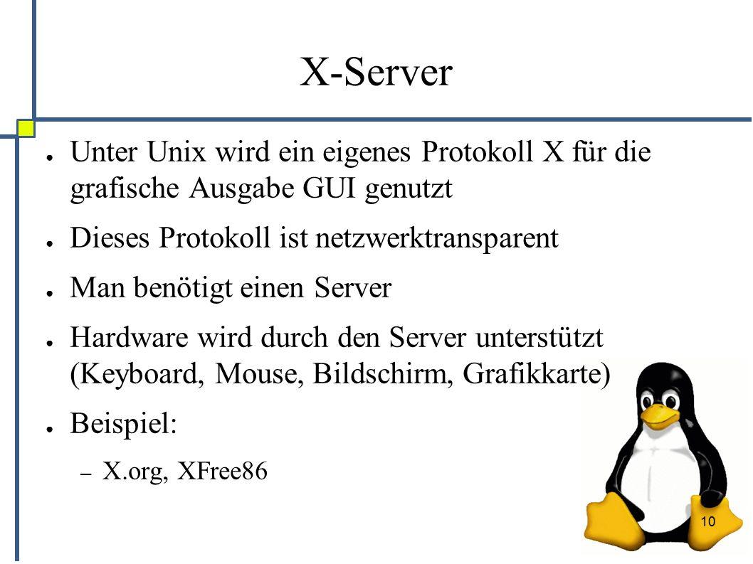 10 X-Server ● Unter Unix wird ein eigenes Protokoll X für die grafische Ausgabe GUI genutzt ● Dieses Protokoll ist netzwerktransparent ● Man benötigt einen Server ● Hardware wird durch den Server unterstützt (Keyboard, Mouse, Bildschirm, Grafikkarte) ● Beispiel: – X.org, XFree86
