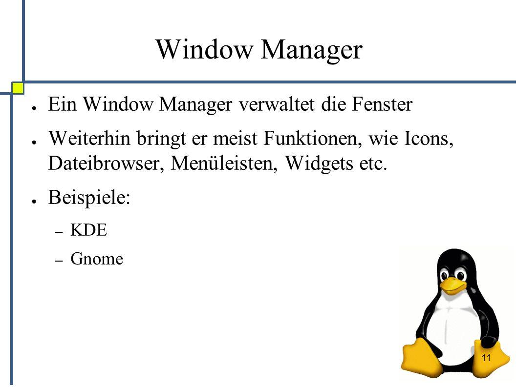 11 Window Manager ● Ein Window Manager verwaltet die Fenster ● Weiterhin bringt er meist Funktionen, wie Icons, Dateibrowser, Menüleisten, Widgets etc.