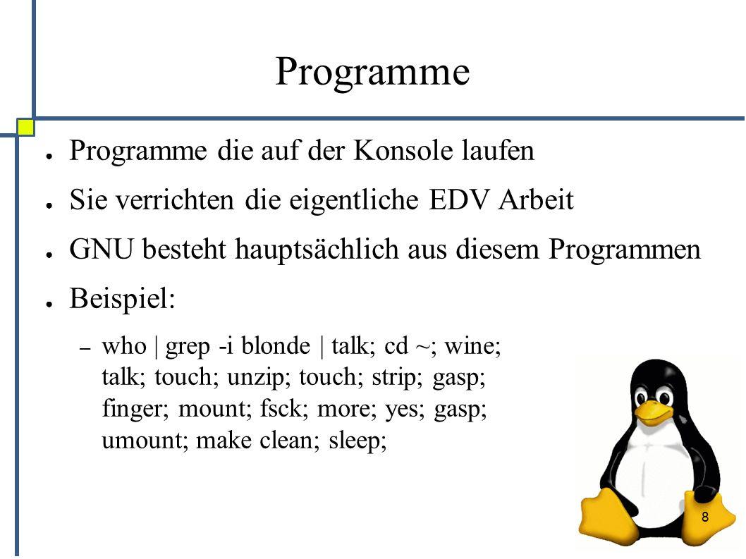 8 Programme ● Programme die auf der Konsole laufen ● Sie verrichten die eigentliche EDV Arbeit ● GNU besteht hauptsächlich aus diesem Programmen ● Beispiel: – who | grep -i blonde | talk; cd ~; wine; talk; touch; unzip; touch; strip; gasp; finger; mount; fsck; more; yes; gasp; umount; make clean; sleep;