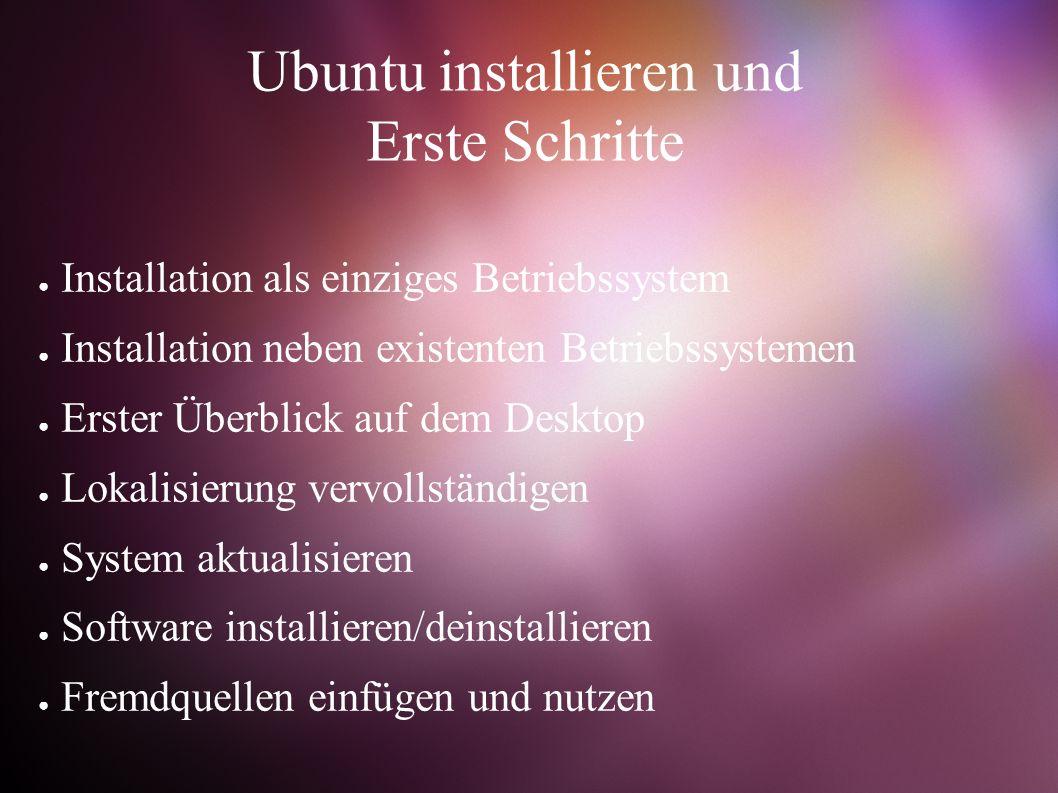 Ubuntu installieren und Erste Schritte ● Installation als einziges Betriebssystem ● Installation neben existenten Betriebssystemen ● Erster Überblick auf dem Desktop ● Lokalisierung vervollständigen ● System aktualisieren ● Software installieren/deinstallieren ● Fremdquellen einfügen und nutzen