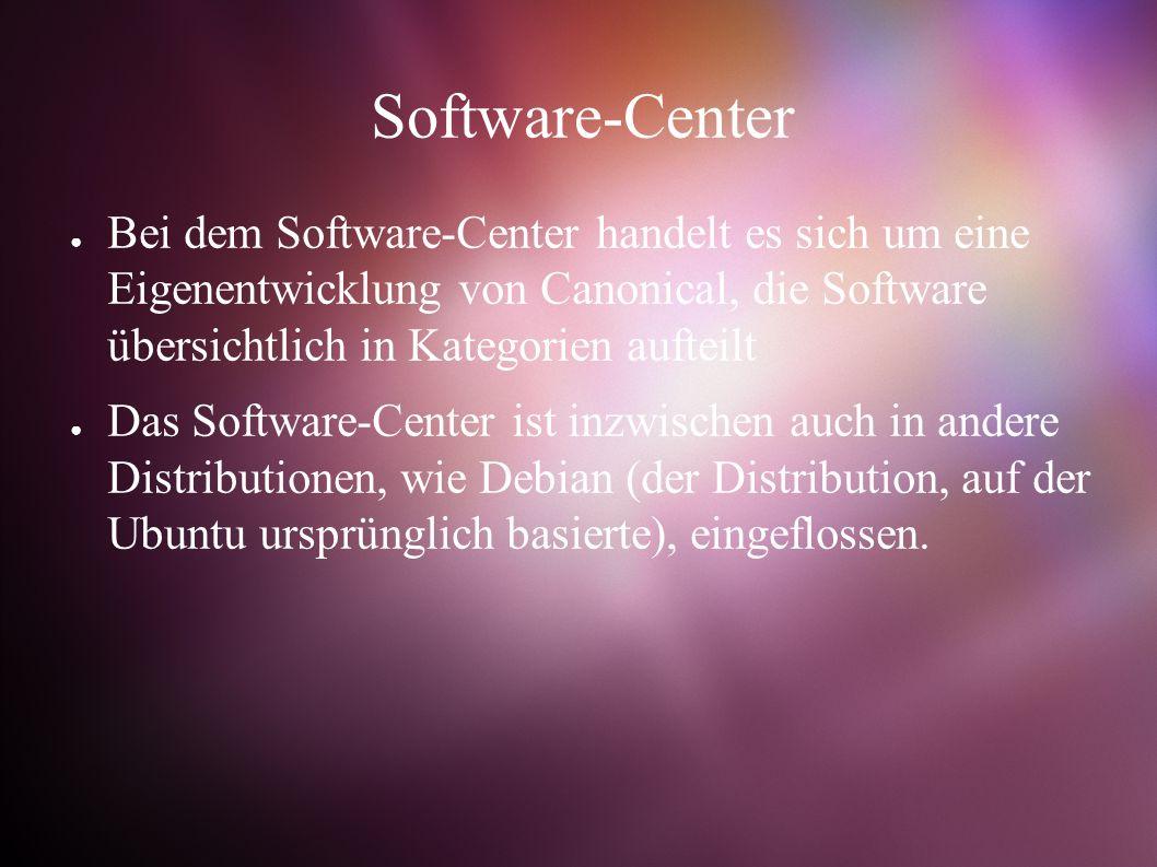 Software-Center ● Bei dem Software-Center handelt es sich um eine Eigenentwicklung von Canonical, die Software übersichtlich in Kategorien aufteilt ● Das Software-Center ist inzwischen auch in andere Distributionen, wie Debian (der Distribution, auf der Ubuntu ursprünglich basierte), eingeflossen.