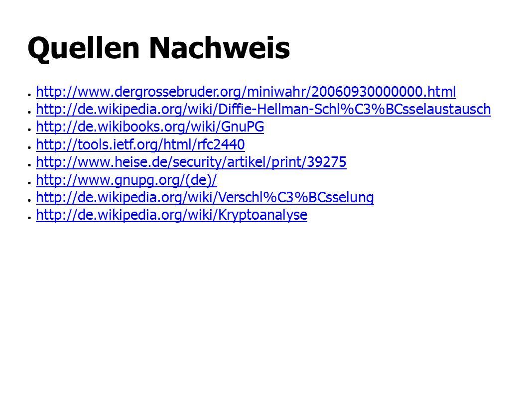 Quellen Nachweis ● http://www.dergrossebruder.org/miniwahr/20060930000000.htmlhttp://www.dergrossebruder.org/miniwahr/20060930000000.html ● http://de.wikipedia.org/wiki/Diffie-Hellman-Schl%C3%BCsselaustauschhttp://de.wikipedia.org/wiki/Diffie-Hellman-Schl%C3%BCsselaustausch ● http://de.wikibooks.org/wiki/GnuPGhttp://de.wikibooks.org/wiki/GnuPG ● http://tools.ietf.org/html/rfc2440http://tools.ietf.org/html/rfc2440 ● http://www.heise.de/security/artikel/print/39275http://www.heise.de/security/artikel/print/39275 ● http://www.gnupg.org/(de)/http://www.gnupg.org/(de)/ ● http://de.wikipedia.org/wiki/Verschl%C3%BCsselunghttp://de.wikipedia.org/wiki/Verschl%C3%BCsselung ● http://de.wikipedia.org/wiki/Kryptoanalysehttp://de.wikipedia.org/wiki/Kryptoanalyse