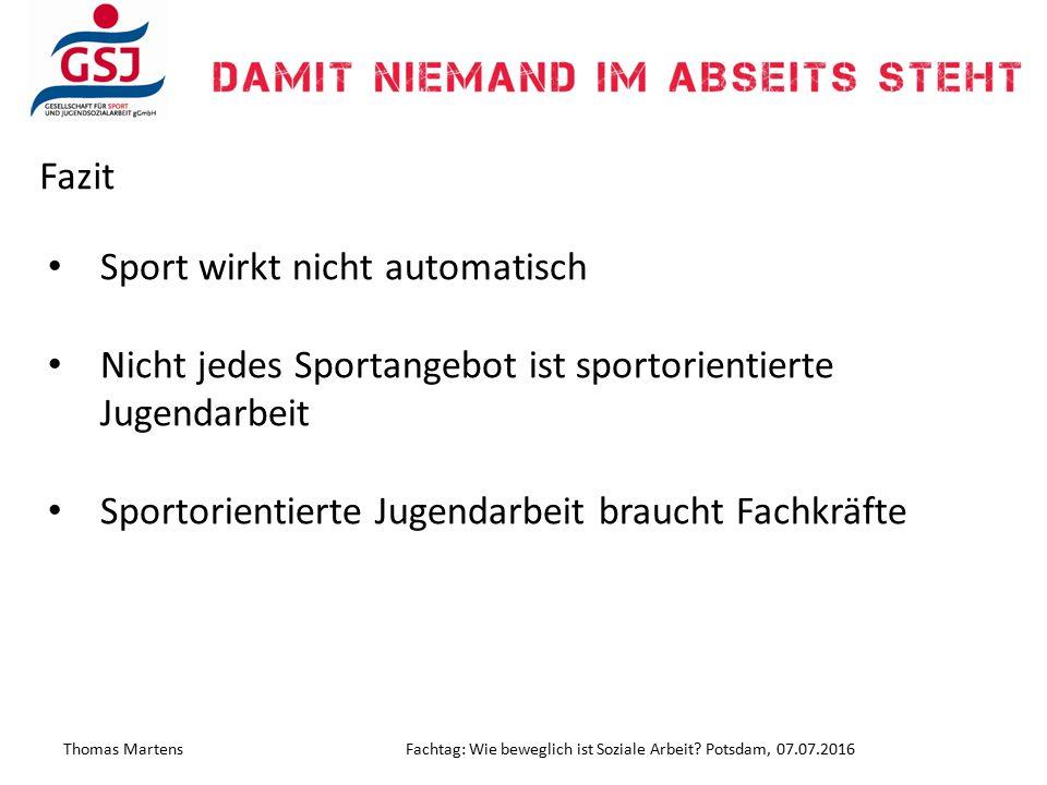 Thomas MartensFachtag: Wie beweglich ist Soziale Arbeit? Potsdam, 07.07.2016 Fazit Sport wirkt nicht automatisch Nicht jedes Sportangebot ist sportori