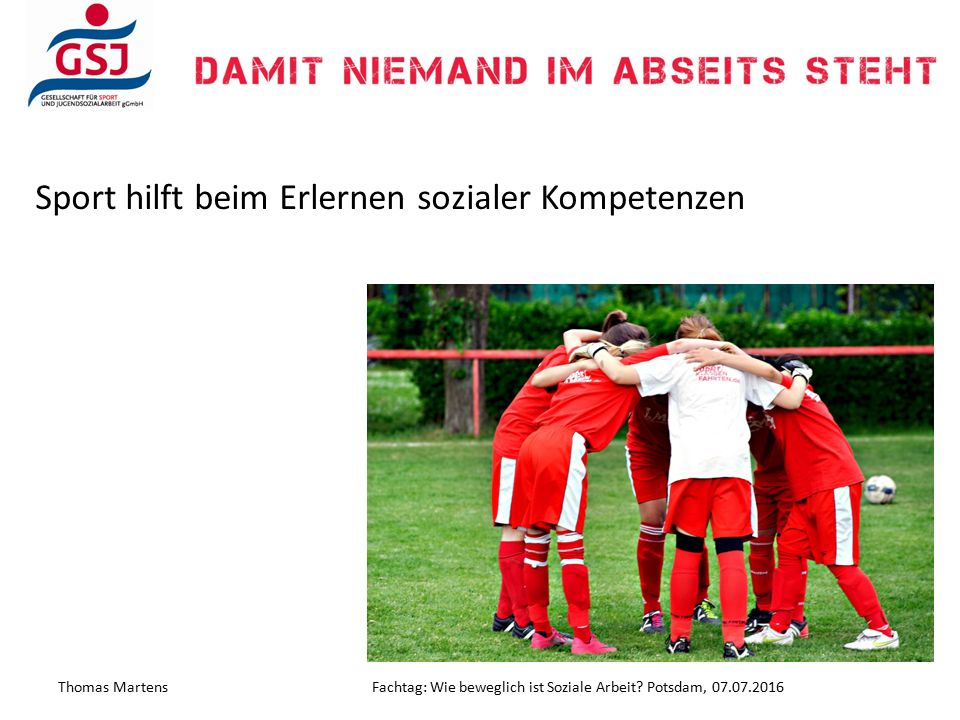 Sport hilft beim Erlernen sozialer Kompetenzen Thomas MartensFachtag: Wie beweglich ist Soziale Arbeit? Potsdam, 07.07.2016