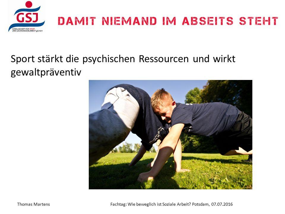 Sport stärkt die psychischen Ressourcen und wirkt gewaltpräventiv Thomas MartensFachtag: Wie beweglich ist Soziale Arbeit? Potsdam, 07.07.2016