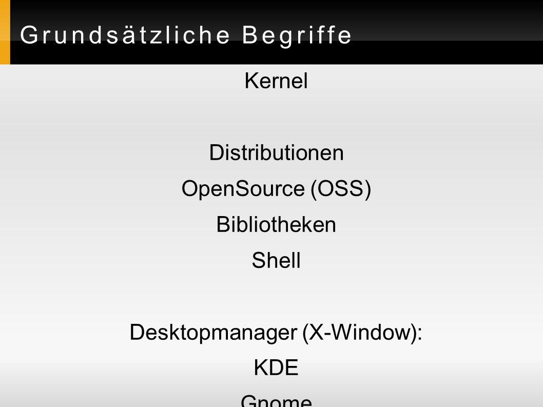 Grundsätzliche Begriffe Kernel Distributionen OpenSource (OSS) Bibliotheken Shell Desktopmanager (X-Window): KDE Gnome