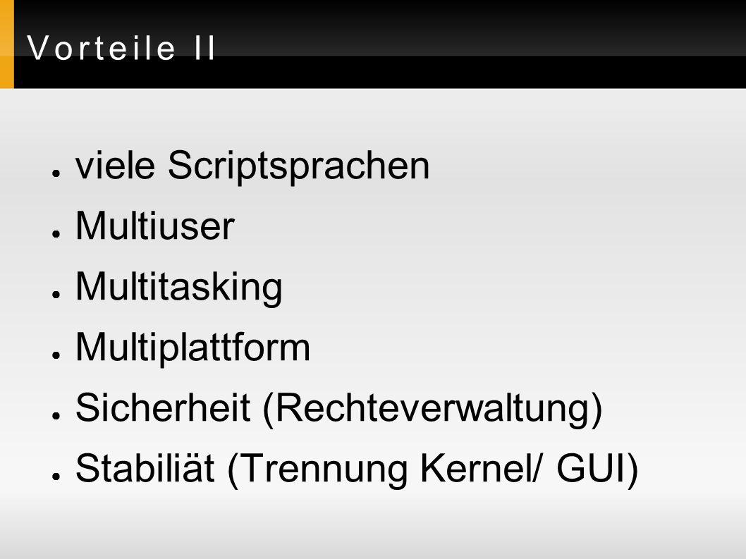Vorteile II ● viele Scriptsprachen ● Multiuser ● Multitasking ● Multiplattform ● Sicherheit (Rechteverwaltung) ● Stabiliät (Trennung Kernel/ GUI)
