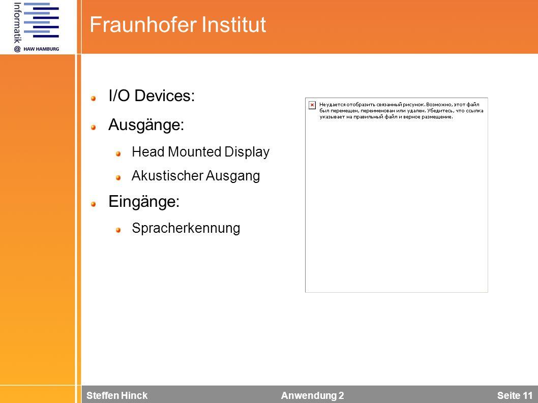 Steffen Hinck Anwendung 2 Seite 11 Fraunhofer Institut I/O Devices: Ausgänge: Head Mounted Display Akustischer Ausgang Eingänge: Spracherkennung