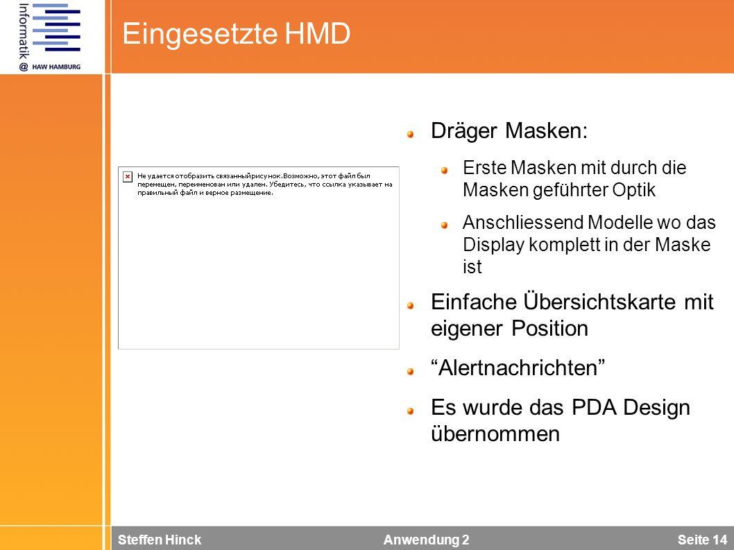 Steffen Hinck Anwendung 2 Seite 14 Eingesetzte HMD Dräger Masken: Erste Masken mit durch die Masken geführter Optik Anschliessend Modelle wo das Display komplett in der Maske ist Einfache Übersichtskarte mit eigener Position Alertnachrichten Es wurde das PDA Design übernommen