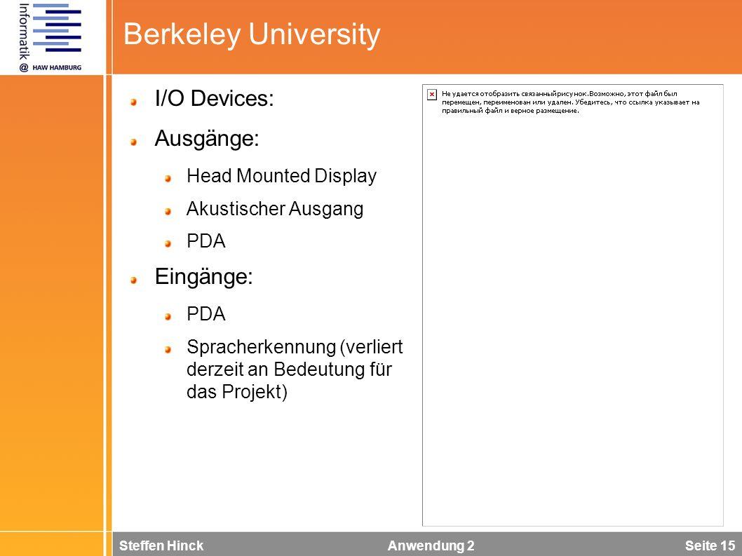Steffen Hinck Anwendung 2 Seite 15 Berkeley University I/O Devices: Ausgänge: Head Mounted Display Akustischer Ausgang PDA Eingänge: PDA Spracherkennung (verliert derzeit an Bedeutung für das Projekt)