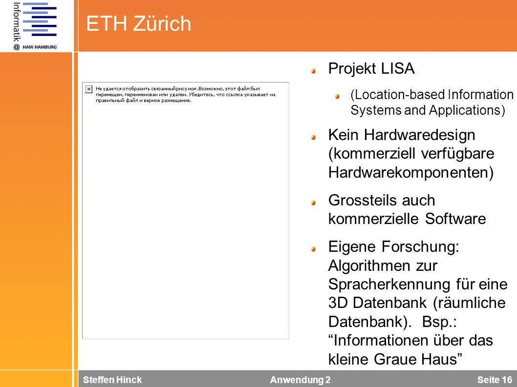 Steffen Hinck Anwendung 2 Seite 16 ETH Zürich Projekt LISA (Location-based Information Systems and Applications) Kein Hardwaredesign (kommerziell verfügbare Hardwarekomponenten) Grossteils auch kommerzielle Software Eigene Forschung: Algorithmen zur Spracherkennung für eine 3D Datenbank (räumliche Datenbank).