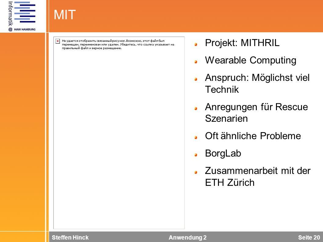 Steffen Hinck Anwendung 2 Seite 20 MIT Projekt: MITHRIL Wearable Computing Anspruch: Möglichst viel Technik Anregungen für Rescue Szenarien Oft ähnliche Probleme BorgLab Zusammenarbeit mit der ETH Zürich