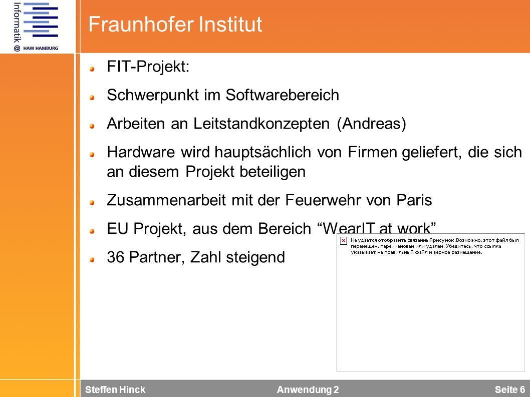 Steffen Hinck Anwendung 2 Seite 6 Fraunhofer Institut FIT-Projekt: Schwerpunkt im Softwarebereich Arbeiten an Leitstandkonzepten (Andreas) Hardware wird hauptsächlich von Firmen geliefert, die sich an diesem Projekt beteiligen Zusammenarbeit mit der Feuerwehr von Paris EU Projekt, aus dem Bereich WearIT at work 36 Partner, Zahl steigend