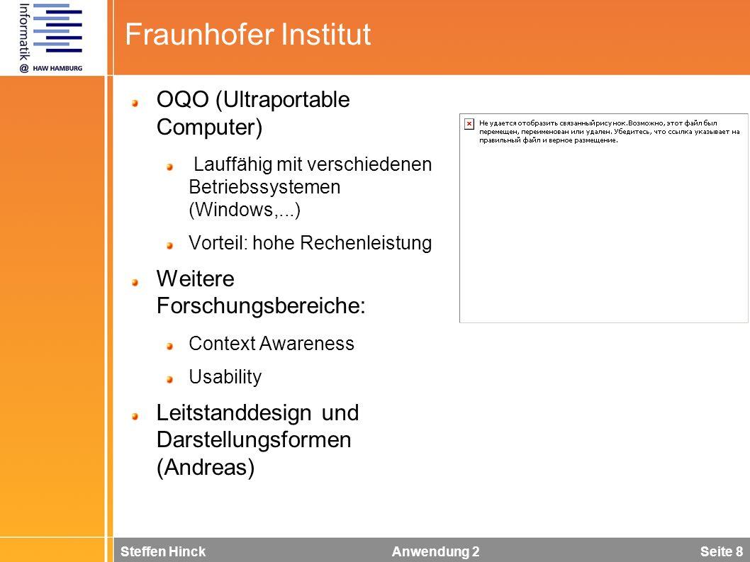 Steffen Hinck Anwendung 2 Seite 8 Fraunhofer Institut OQO (Ultraportable Computer) Lauffähig mit verschiedenen Betriebssystemen (Windows,...) Vorteil: hohe Rechenleistung Weitere Forschungsbereiche: Context Awareness Usability Leitstanddesign und Darstellungsformen (Andreas)