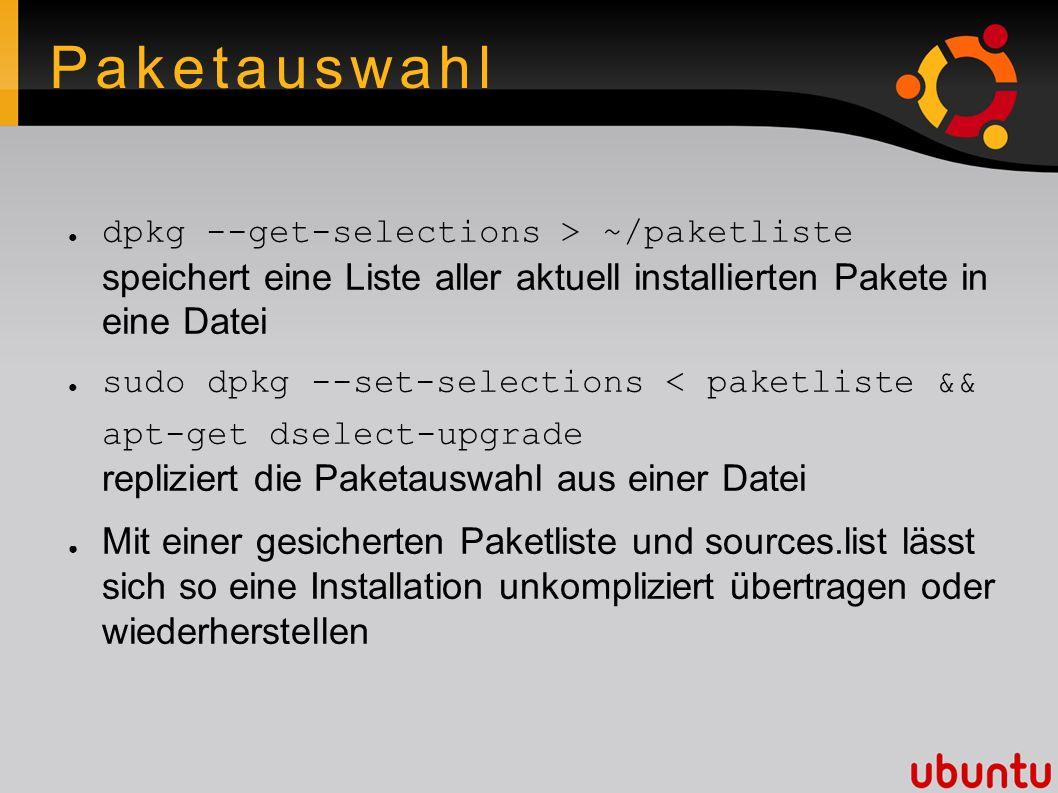 Paketauswahl ● dpkg --get-selections > ~/paketliste speichert eine Liste aller aktuell installierten Pakete in eine Datei ● sudo dpkg --set-selections < paketliste && apt-get dselect-upgrade repliziert die Paketauswahl aus einer Datei ● Mit einer gesicherten Paketliste und sources.list lässt sich so eine Installation unkompliziert übertragen oder wiederherstellen