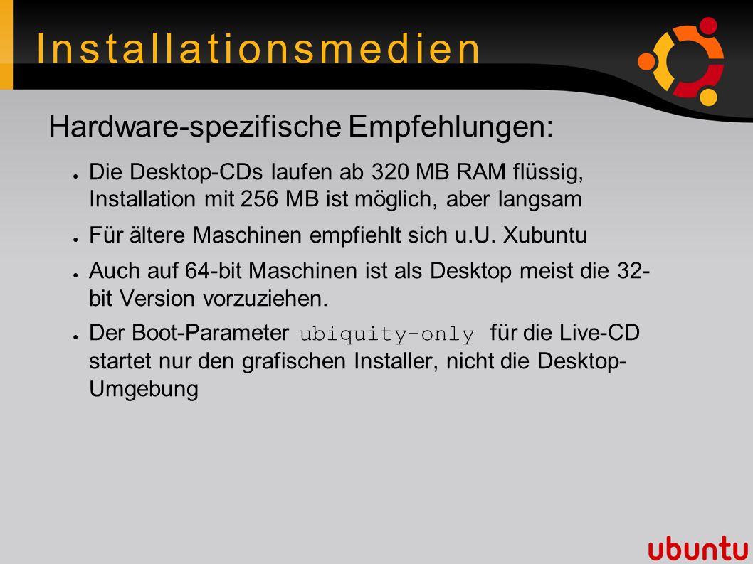 Installationsmedien Hardware-spezifische Empfehlungen: ● Die Desktop-CDs laufen ab 320 MB RAM flüssig, Installation mit 256 MB ist möglich, aber langsam ● Für ältere Maschinen empfiehlt sich u.U.
