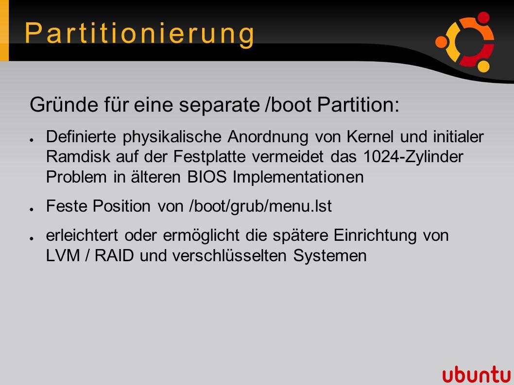 Partitionierung Gründe für eine separate /boot Partition: ● Definierte physikalische Anordnung von Kernel und initialer Ramdisk auf der Festplatte ver