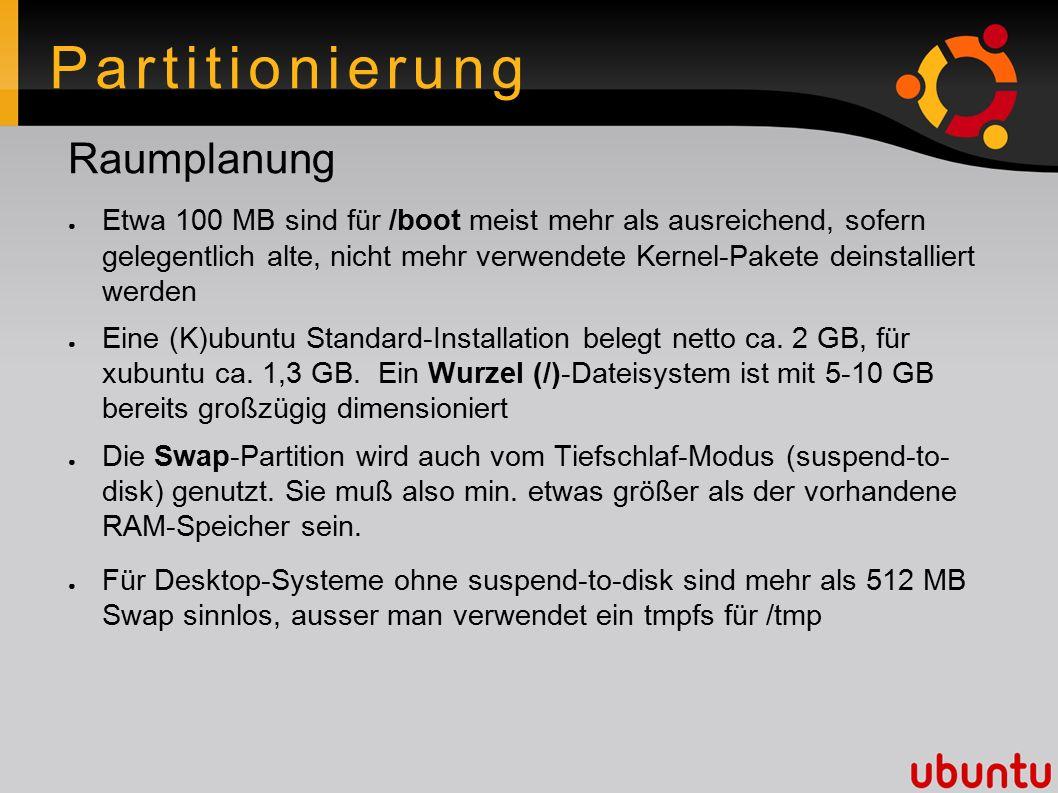 Partitionierung Raumplanung ● Etwa 100 MB sind für /boot meist mehr als ausreichend, sofern gelegentlich alte, nicht mehr verwendete Kernel-Pakete deinstalliert werden ● Eine (K)ubuntu Standard-Installation belegt netto ca.