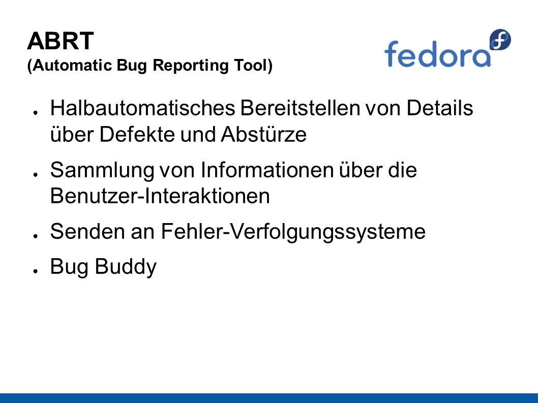 ABRT (Automatic Bug Reporting Tool) ● Halbautomatisches Bereitstellen von Details über Defekte und Abstürze ● Sammlung von Informationen über die Benutzer-Interaktionen ● Senden an Fehler-Verfolgungssysteme ● Bug Buddy