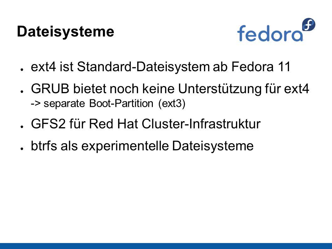 Dateisysteme ● ext4 ist Standard-Dateisystem ab Fedora 11 ● GRUB bietet noch keine Unterstützung für ext4 -> separate Boot-Partition (ext3) ● GFS2 für Red Hat Cluster-Infrastruktur ● btrfs als experimentelle Dateisysteme
