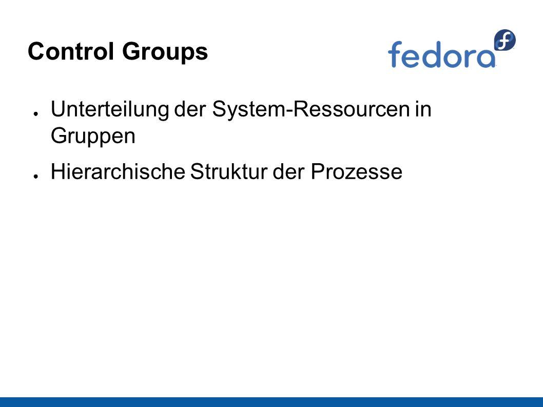 Control Groups ● Unterteilung der System-Ressourcen in Gruppen ● Hierarchische Struktur der Prozesse
