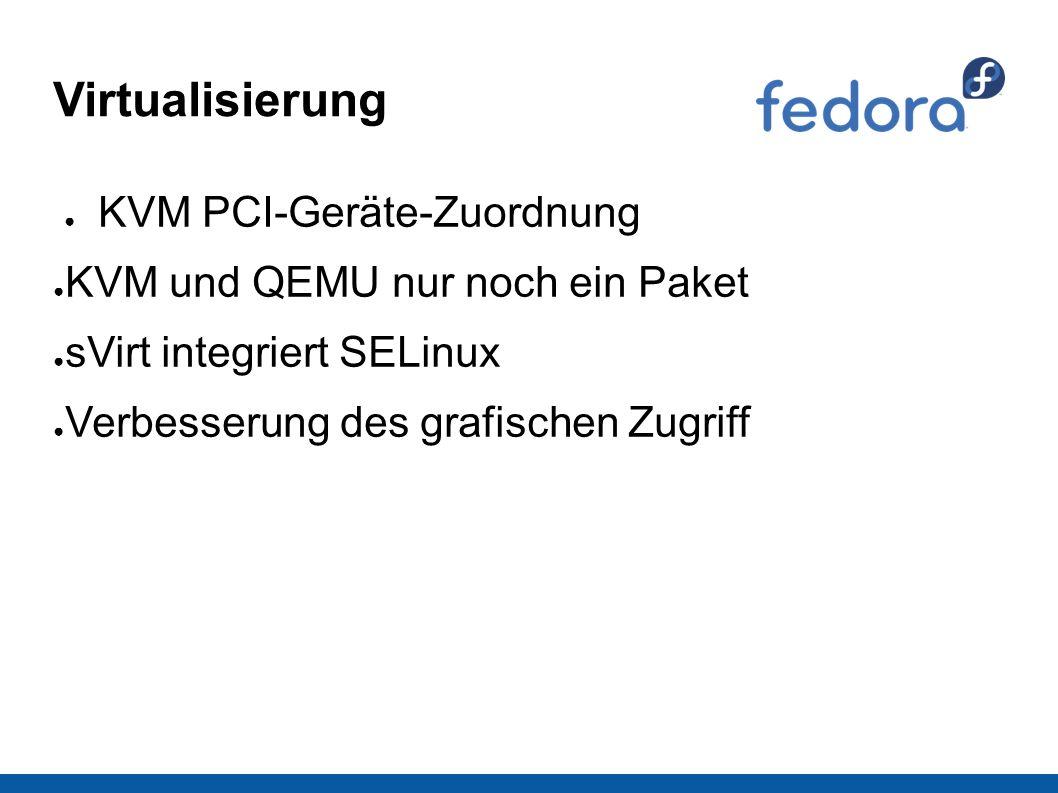 Virtualisierung ● KVM PCI-Geräte-Zuordnung ● KVM und QEMU nur noch ein Paket ● sVirt integriert SELinux ● Verbesserung des grafischen Zugriff