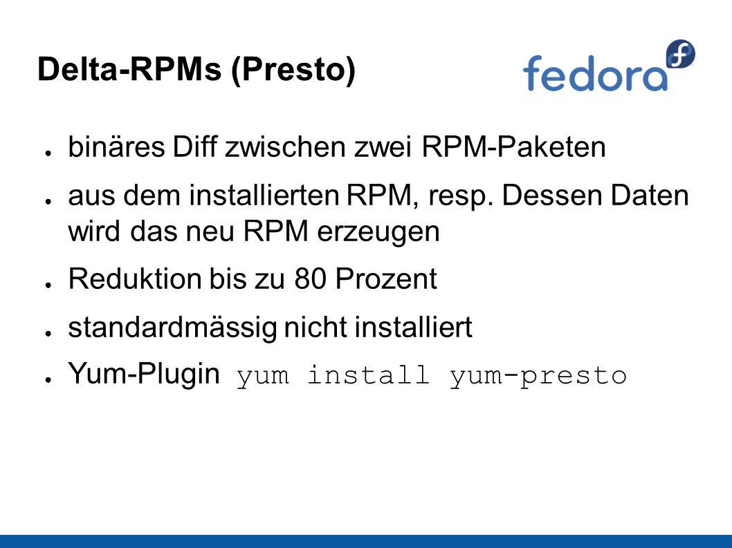 Delta-RPMs (Presto) ● binäres Diff zwischen zwei RPM-Paketen ● aus dem installierten RPM, resp. Dessen Daten wird das neu RPM erzeugen ● Reduktion bis
