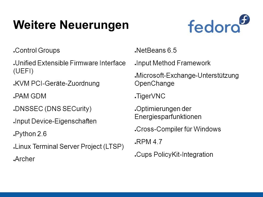 Weitere Neuerungen ● Control Groups ● Unified Extensible Firmware Interface (UEFI) ● KVM PCI-Geräte-Zuordnung ● PAM GDM ● DNSSEC (DNS SECurity) ● Input Device-Eigenschaften ● Python 2.6 ● Linux Terminal Server Project (LTSP) ● Archer ● NetBeans 6.5 ● Input Method Framework ● Microsoft-Exchange-Unterstützung OpenChange ● TigerVNC ● Optimierungen der Energiesparfunktionen ● Cross-Compiler für Windows ● RPM 4.7 ● Cups PolicyKit-Integration