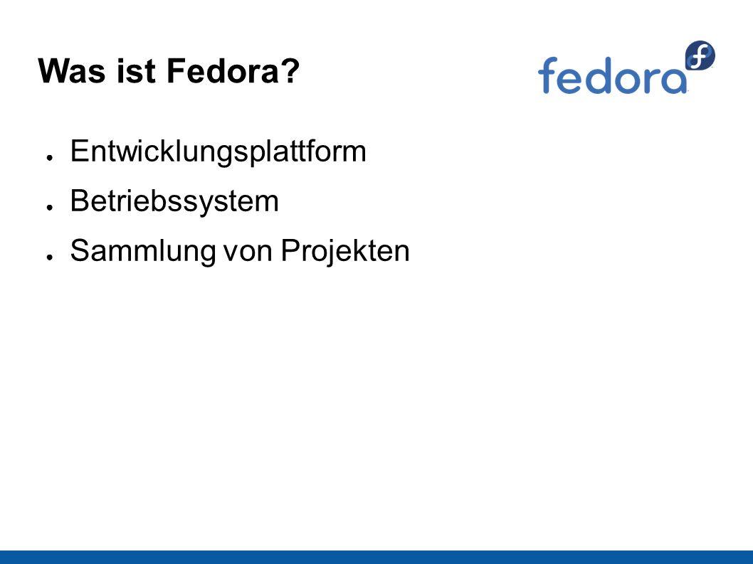 Was ist Fedora ● Entwicklungsplattform ● Betriebssystem ● Sammlung von Projekten