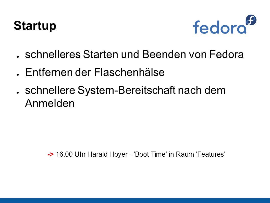 Startup ● schnelleres Starten und Beenden von Fedora ● Entfernen der Flaschenhälse ● schnellere System-Bereitschaft nach dem Anmelden -> 16.00 Uhr Harald Hoyer - Boot Time in Raum Features