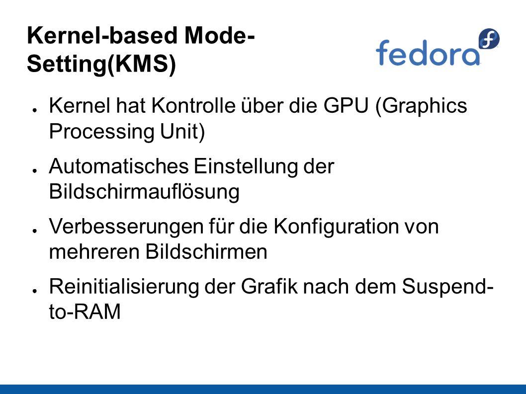Kernel-based Mode- Setting(KMS) ● Kernel hat Kontrolle über die GPU (Graphics Processing Unit) ● Automatisches Einstellung der Bildschirmauflösung ● Verbesserungen für die Konfiguration von mehreren Bildschirmen ● Reinitialisierung der Grafik nach dem Suspend- to-RAM