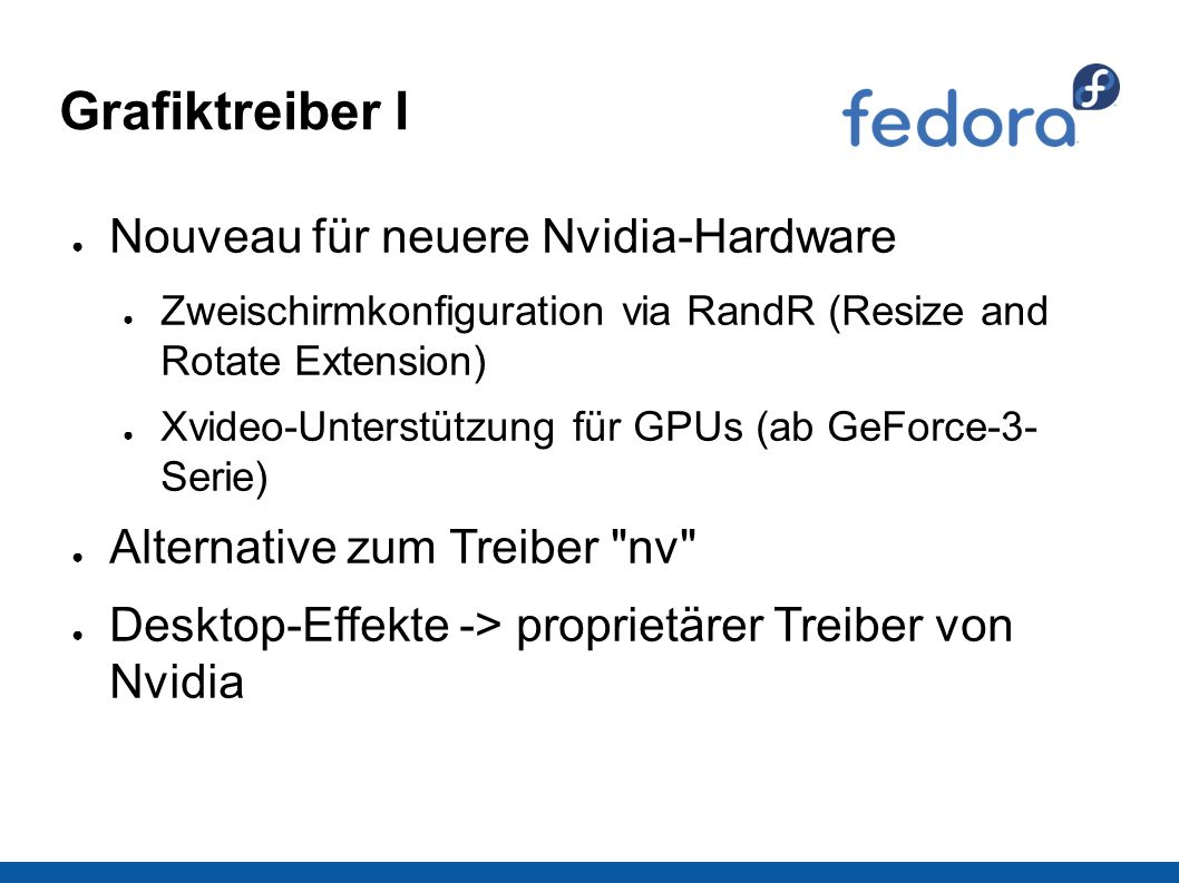 Grafiktreiber I ● Nouveau für neuere Nvidia-Hardware ● Zweischirmkonfiguration via RandR (Resize and Rotate Extension) ● Xvideo-Unterstützung für GPUs (ab GeForce-3- Serie) ● Alternative zum Treiber nv ● Desktop-Effekte -> proprietärer Treiber von Nvidia