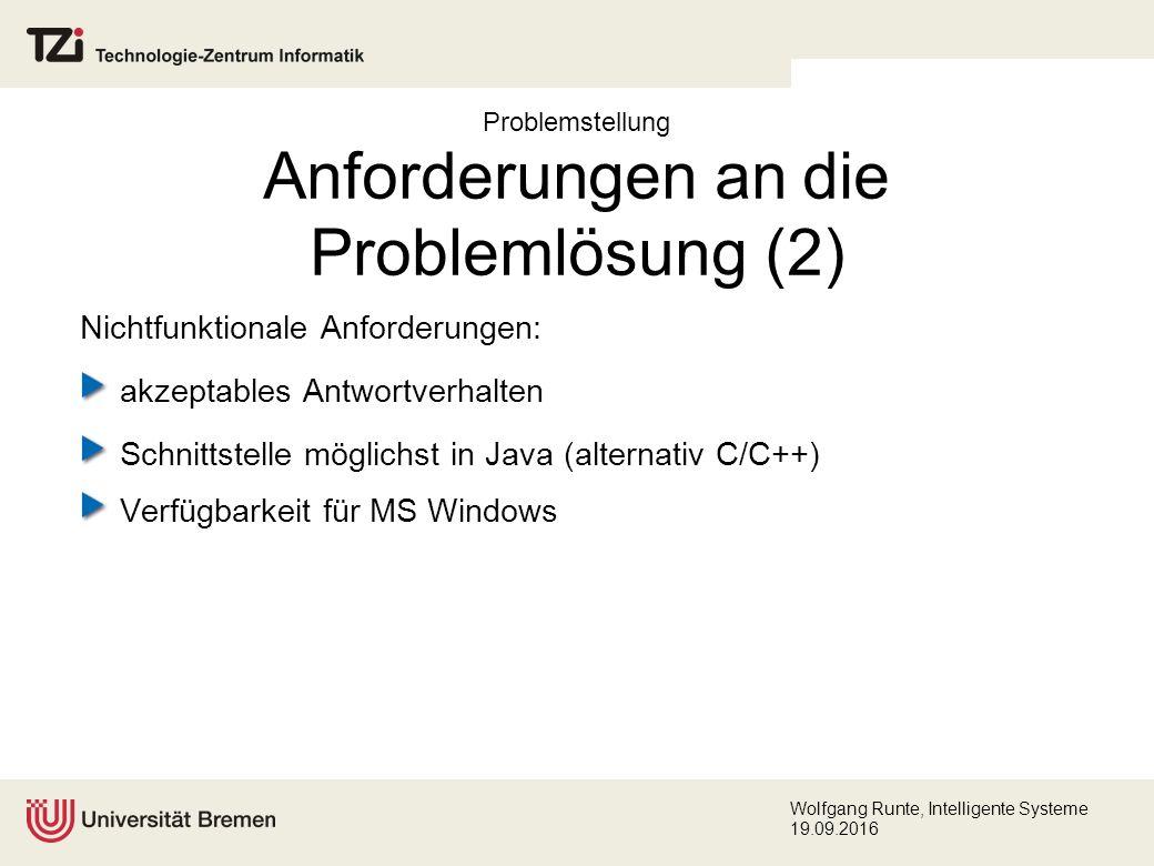 Wolfgang Runte, Intelligente Systeme 19.09.2016 Problemstellung Anforderungen an die Problemlösung (2) Nichtfunktionale Anforderungen: akzeptables Antwortverhalten Schnittstelle möglichst in Java (alternativ C/C++) Verfügbarkeit für MS Windows