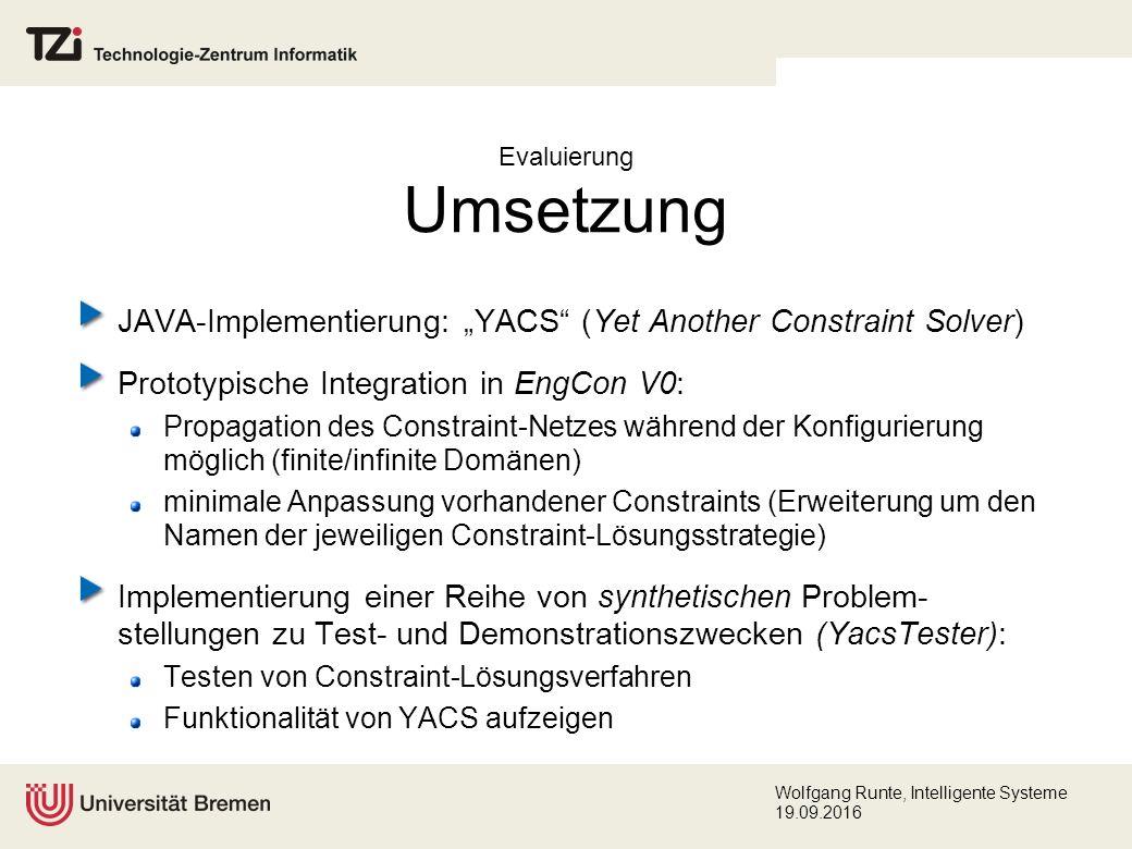 """Wolfgang Runte, Intelligente Systeme 19.09.2016 Evaluierung Umsetzung JAVA-Implementierung: """"YACS (Yet Another Constraint Solver) Prototypische Integration in EngCon V0: Propagation des Constraint-Netzes während der Konfigurierung möglich (finite/infinite Domänen) minimale Anpassung vorhandener Constraints (Erweiterung um den Namen der jeweiligen Constraint-Lösungsstrategie) Implementierung einer Reihe von synthetischen Problem- stellungen zu Test- und Demonstrationszwecken (YacsTester): Testen von Constraint-Lösungsverfahren Funktionalität von YACS aufzeigen"""