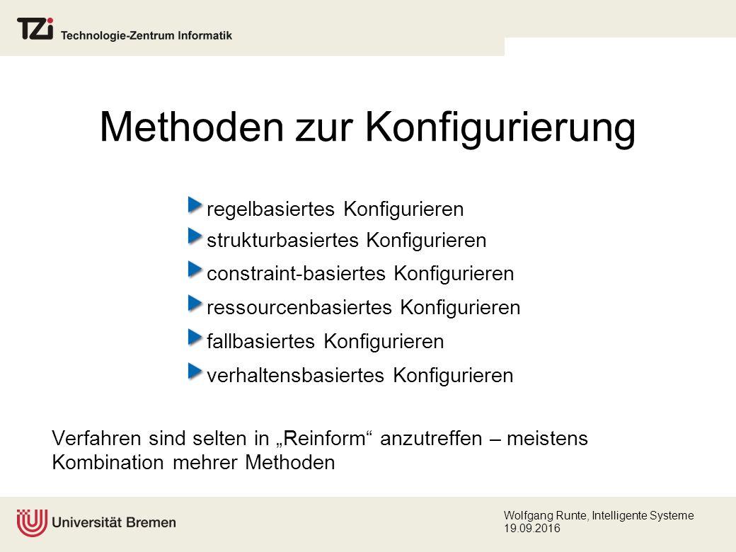 """Wolfgang Runte, Intelligente Systeme 19.09.2016 Methoden zur Konfigurierung regelbasiertes Konfigurieren strukturbasiertes Konfigurieren constraint-basiertes Konfigurieren ressourcenbasiertes Konfigurieren fallbasiertes Konfigurieren verhaltensbasiertes Konfigurieren Verfahren sind selten in """"Reinform anzutreffen – meistens Kombination mehrer Methoden"""