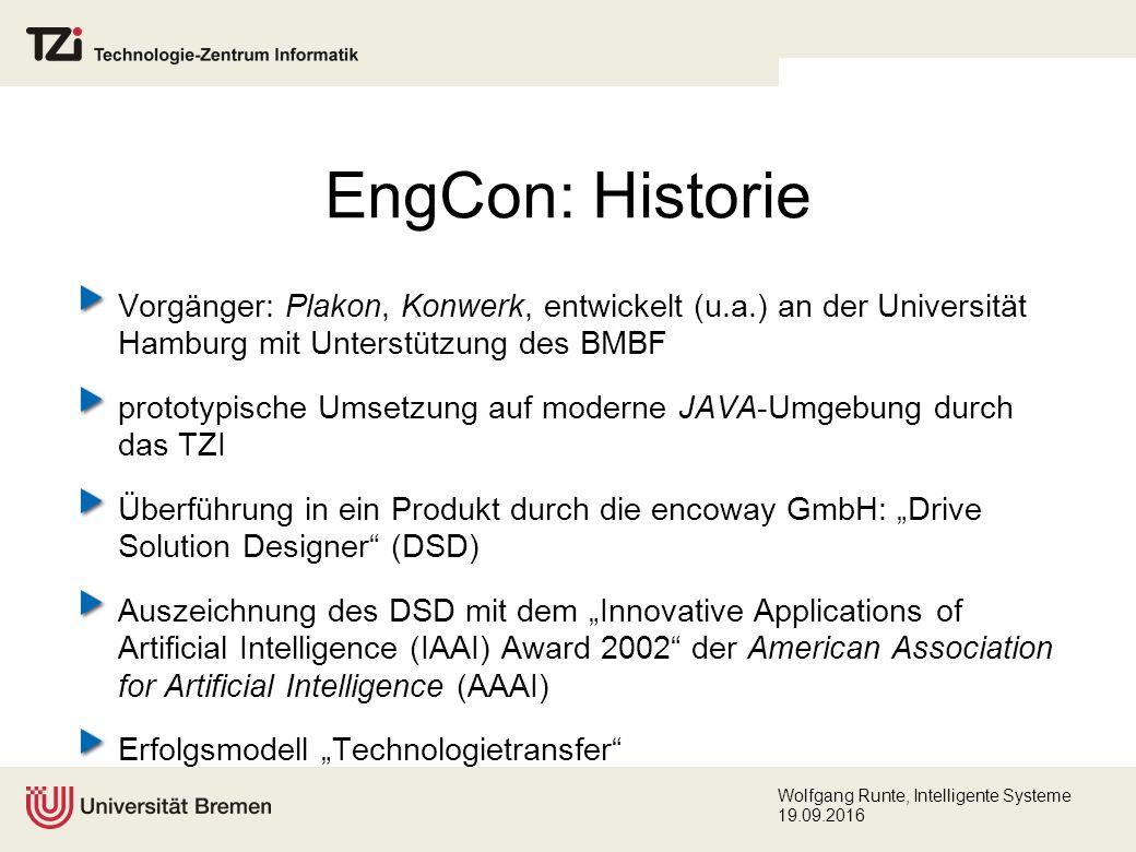 """Wolfgang Runte, Intelligente Systeme 19.09.2016 EngCon: Historie Vorgänger: Plakon, Konwerk, entwickelt (u.a.) an der Universität Hamburg mit Unterstützung des BMBF prototypische Umsetzung auf moderne JAVA-Umgebung durch das TZI Überführung in ein Produkt durch die encoway GmbH: """"Drive Solution Designer (DSD) Auszeichnung des DSD mit dem """"Innovative Applications of Artificial Intelligence (IAAI) Award 2002 der American Association for Artificial Intelligence (AAAI) Erfolgsmodell """"Technologietransfer"""