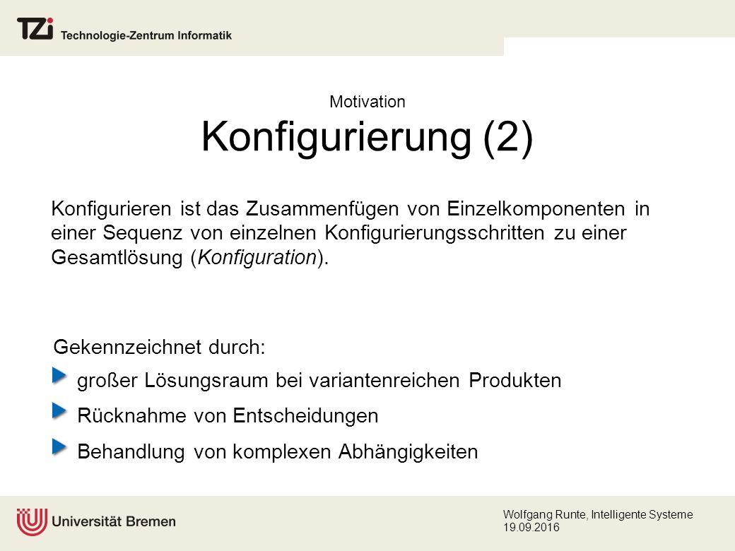 Wolfgang Runte, Intelligente Systeme 19.09.2016 Motivation Konfigurierung (2) Konfigurieren ist das Zusammenfügen von Einzelkomponenten in einer Sequenz von einzelnen Konfigurierungsschritten zu einer Gesamtlösung (Konfiguration).
