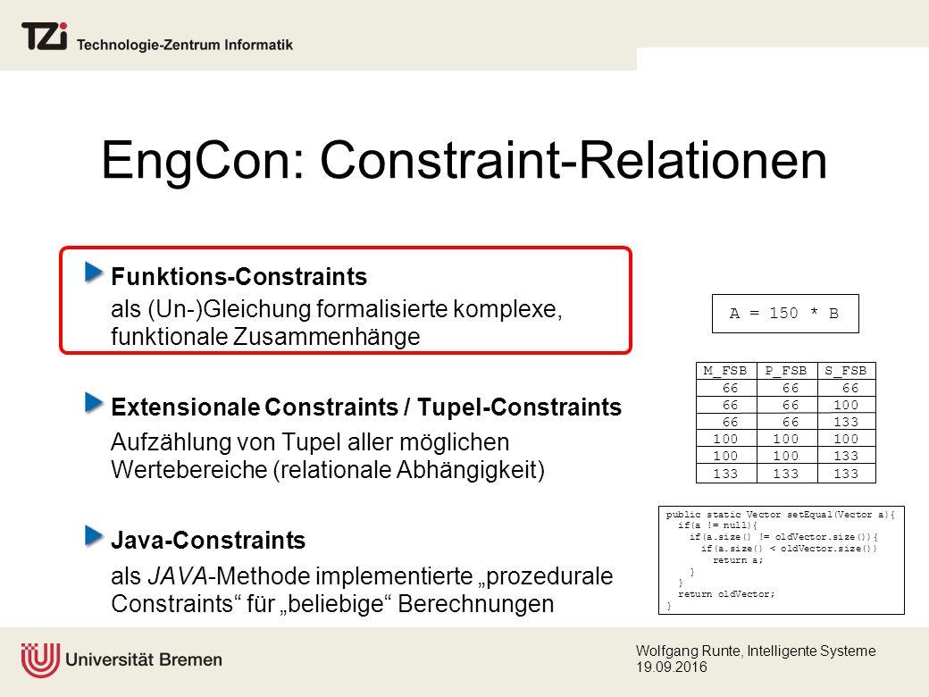 """Wolfgang Runte, Intelligente Systeme 19.09.2016 Funktions-Constraints als (Un-)Gleichung formalisierte komplexe, funktionale Zusammenhänge Extensionale Constraints / Tupel-Constraints Aufzählung von Tupel aller möglichen Wertebereiche (relationale Abhängigkeit) Java-Constraints als JAVA-Methode implementierte """"prozedurale Constraints für """"beliebige Berechnungen EngCon: Constraint-Relationen public static Vector setEqual(Vector a){ if(a != null){ if(a.size() != oldVector.size()){ if(a.size() < oldVector.size()) return a; } return oldVector; } M_FSB P_FSB S_FSB 66 66 66 66 66 100 66 66 133 100 100 100 100 100 133 133 133 133 A = 150 * B"""