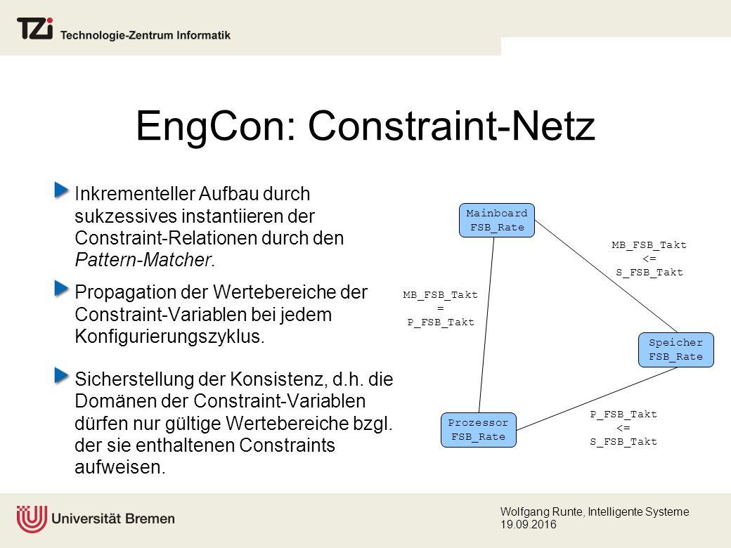 Wolfgang Runte, Intelligente Systeme 19.09.2016 EngCon: Constraint-Netz Inkrementeller Aufbau durch sukzessives instantiieren der Constraint-Relationen durch den Pattern-Matcher.