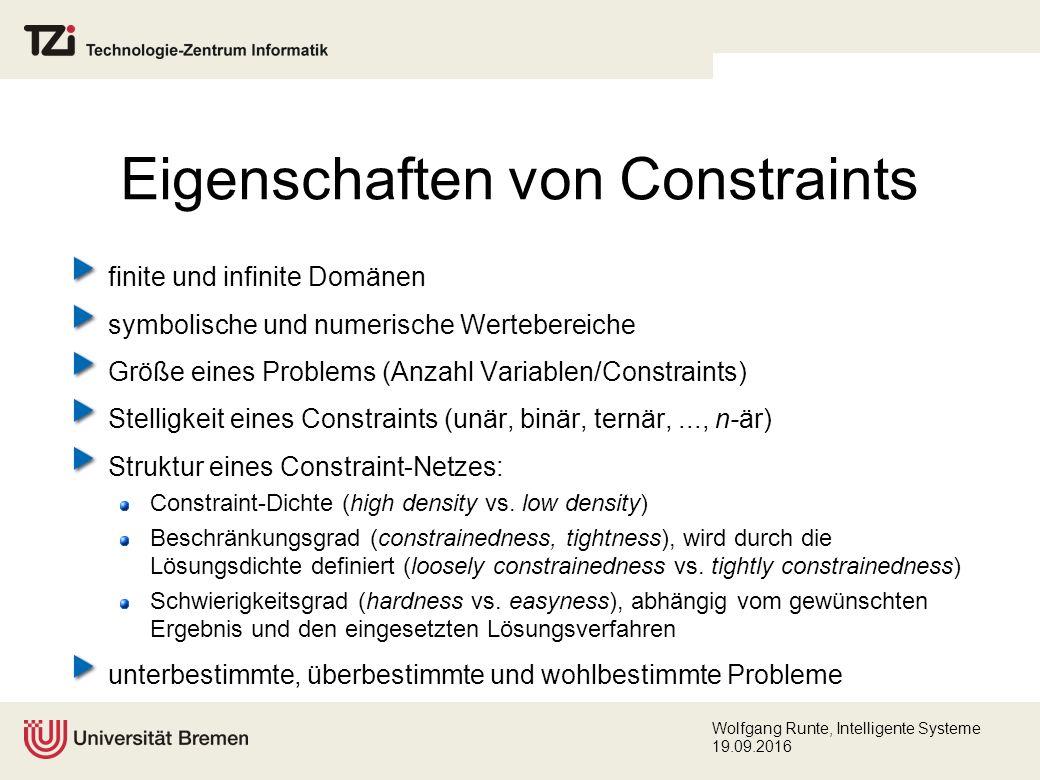 Wolfgang Runte, Intelligente Systeme 19.09.2016 Eigenschaften von Constraints finite und infinite Domänen symbolische und numerische Wertebereiche Größe eines Problems (Anzahl Variablen/Constraints) Stelligkeit eines Constraints (unär, binär, ternär,..., n-är) Struktur eines Constraint-Netzes: Constraint-Dichte (high density vs.