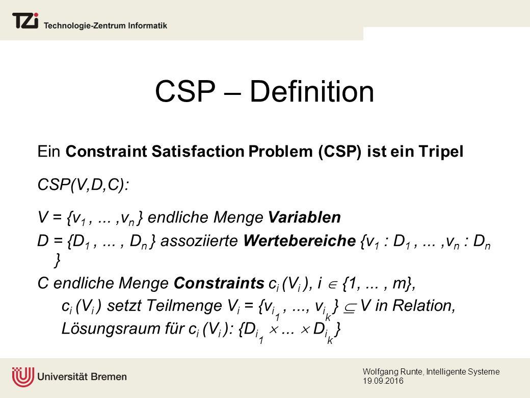 Wolfgang Runte, Intelligente Systeme 19.09.2016 CSP – Definition Ein Constraint Satisfaction Problem (CSP) ist ein Tripel CSP(V,D,C): V = {v 1,...,v n } endliche Menge Variablen D = {D 1,..., D n } assoziierte Wertebereiche {v 1 : D 1,...,v n : D n } C endliche Menge Constraints c i (V i ), i  {1,..., m}, c i (V i ) setzt Teilmenge V i = {v i 1,..., v i k }  V in Relation, Lösungsraum für c i (V i ): {D i 1 ...